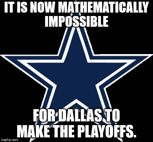 Dallas Cowboys |  IT IS NOW MATHEMATICALLY IMPOSSIBLE; FOR DALLAS TO MAKE THE PLAYOFFS. | image tagged in memes,dallas cowboys | made w/ Imgflip meme maker