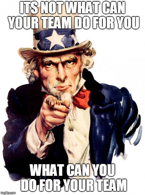Uncle Sam Meme | ITS NOT WHAT CAN YOUR TEAM DO FOR YOU WHAT CAN YOU DO FOR YOUR TEAM | image tagged in memes,uncle sam | made w/ Imgflip meme maker