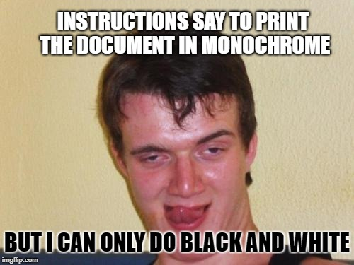 10 guy Lithographer  | INSTRUCTIONS SAY TO PRINT THE DOCUMENT IN MONOCHROME BUT I CAN ONLY DO BLACK AND WHITE | image tagged in 10 guy stoned,black and white,memes,printer,moron | made w/ Imgflip meme maker