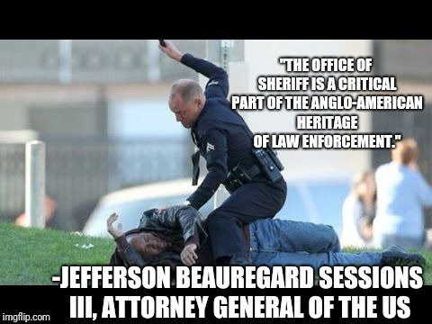 "American law enforcement is working exactly the way it was designed to | -JEFFERSON BEAUREGARD SESSIONS III, ATTORNEY GENERAL OF THE US ""THE OFFICE OF SHERIFF IS A CRITICAL PART OF THE ANGLO-AMERICAN HERITAGE OF L 