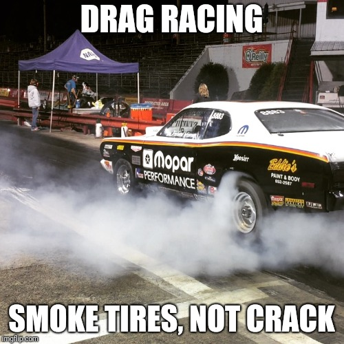 DRAG RACING SMOKE TIRES, NOT CRACK | image tagged in mopar | made w/ Imgflip meme maker