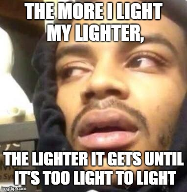 Hits Blunt | THE MORE I LIGHT MY LIGHTER, THE LIGHTER IT GETS UNTIL IT'S TOO LIGHT TO LIGHT | image tagged in hits blunt | made w/ Imgflip meme maker