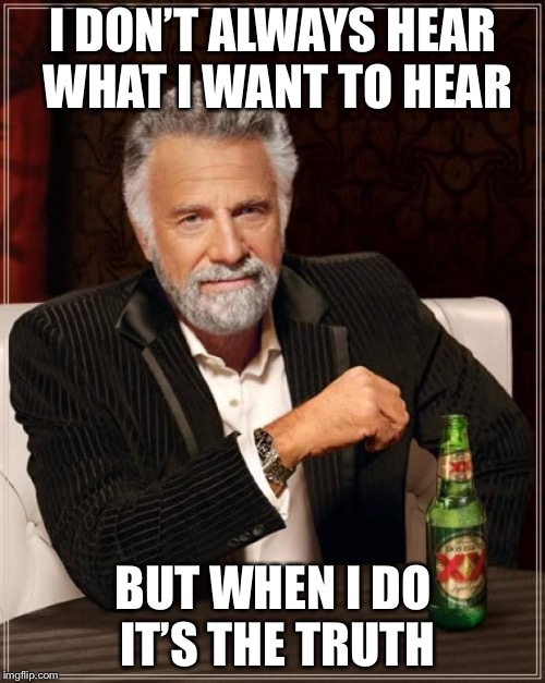 The Most Interesting Man In The World Meme | I DON'T ALWAYS HEAR WHAT I WANT TO HEAR BUT WHEN I DO IT'S THE TRUTH | image tagged in memes,the most interesting man in the world | made w/ Imgflip meme maker