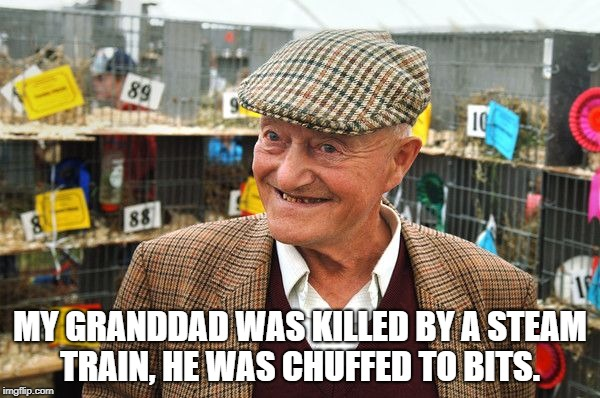 MY GRANDDAD WAS KILLED BY A STEAM TRAIN, HE WAS CHUFFED TO BITS. | image tagged in old people | made w/ Imgflip meme maker