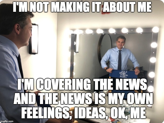 I'M NOT MAKING IT ABOUT ME I'M COVERING THE NEWS AND THE NEWS IS MY OWN FEELINGS, IDEAS, OK, ME | image tagged in jim acosta mirror | made w/ Imgflip meme maker