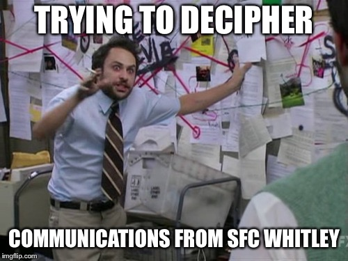Charlie Day | TRYING TO DECIPHER COMMUNICATIONS FROM SFC WHITLEY | image tagged in charlie day | made w/ Imgflip meme maker