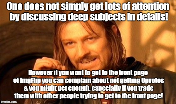 One Does Not Simply Meme | One does not simply get lots of attention by discussing deep subjects in details! However if you want to get to the front page of ImgFlip yo | image tagged in memes,one does not simply | made w/ Imgflip meme maker