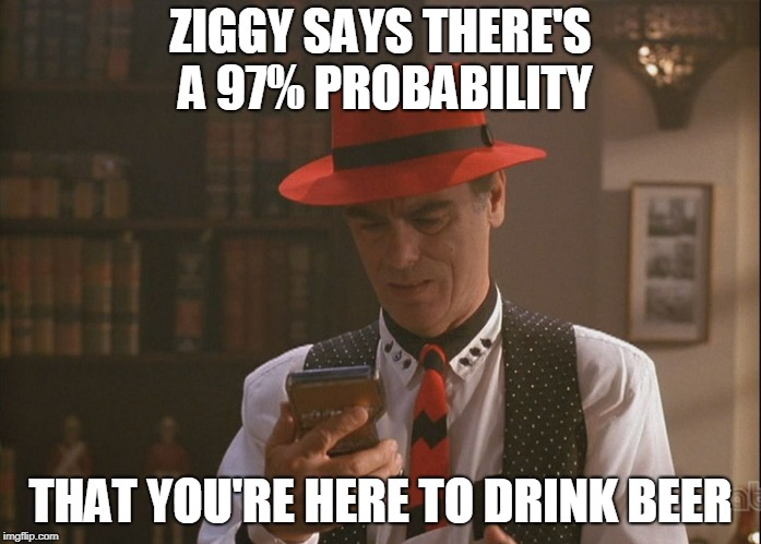 Ziggy | ZIGGY SAYS THERE'S A 97% PROBABILITY THAT YOU'RE HERE TO DRINK BEER | image tagged in quantum leap,beer | made w/ Imgflip meme maker