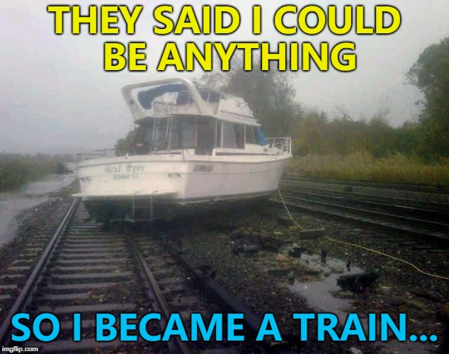 He's right on track... :) | THEY SAID I COULD BE ANYTHING SO I BECAME A TRAIN... | image tagged in cruz train 2,memes,they said i could be anything,boats,trains | made w/ Imgflip meme maker