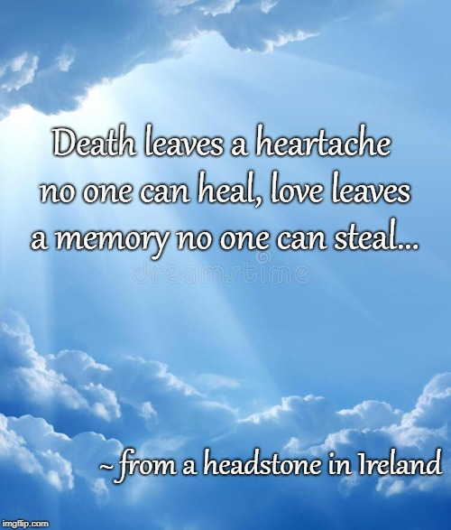 No truer words... | Death leaves a heartache no one can heal, love leaves a memory no one can steal... ~ from a headstone in Ireland | image tagged in death,heartache,love,memory,heal,steal | made w/ Imgflip meme maker