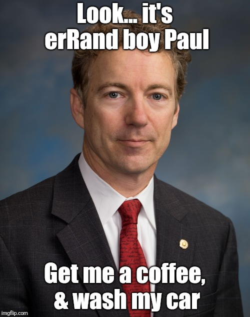 Look... it's erRand boy Paul Get me a coffee, & wash my car | image tagged in rand paul | made w/ Imgflip meme maker
