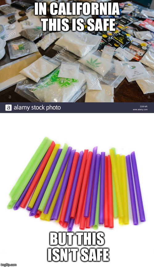IN CALIFORNIA THIS IS SAFE BUT THIS ISN'T SAFE | image tagged in straws,drugs,straw ban | made w/ Imgflip meme maker