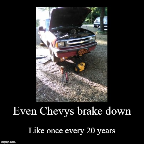 Even Chevys brake down | Like once every 20 years | image tagged in funny,demotivationals | made w/ Imgflip demotivational maker