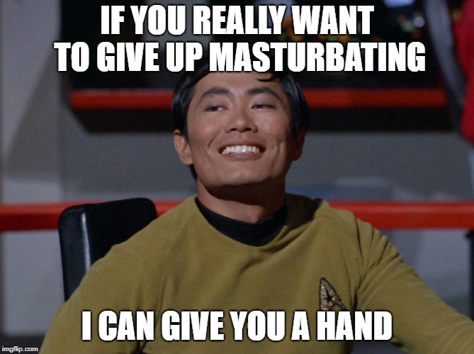 Sulu smug | IF YOU REALLY WANT TO GIVE UP MASTURBATING I CAN GIVE YOU A HAND | image tagged in sulu smug | made w/ Imgflip meme maker