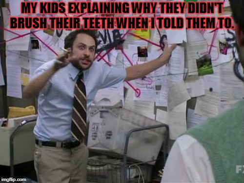 In the time it takes them to explain the phenomenal course of events, they could have painted the house. | MY KIDS EXPLAINING WHY THEY DIDN'T BRUSH THEIR TEETH WHEN I TOLD THEM TO. | image tagged in charlie day,nixieknox,buttery teeth | made w/ Imgflip meme maker