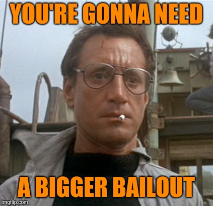 YOU'RE GONNA NEED A BIGGER BAILOUT | made w/ Imgflip meme maker
