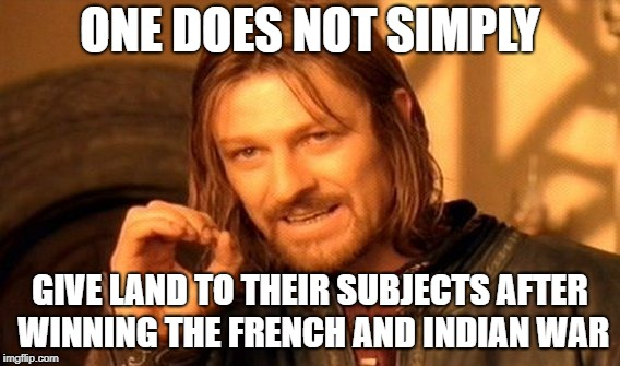 One Does Not Simply Meme | ONE DOES NOT SIMPLY GIVE LAND TO THEIR SUBJECTS AFTER WINNING THE FRENCH AND INDIAN WAR | image tagged in memes,one does not simply | made w/ Imgflip meme maker