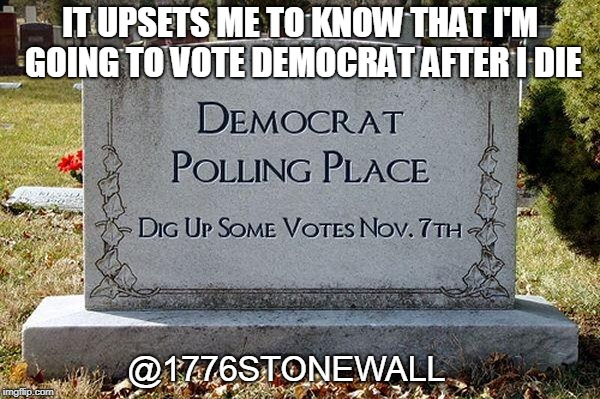 democrat voters | IT UPSETS ME TO KNOW THAT I'M GOING TO VOTE DEMOCRAT AFTER I DIE @1776STONEWALL | image tagged in election,corruption | made w/ Imgflip meme maker