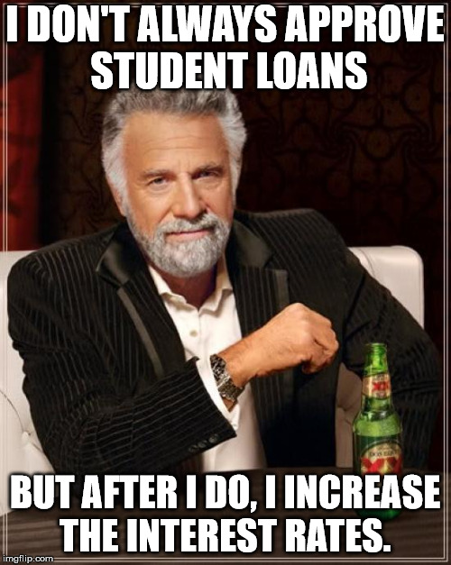 The Most Interesting Man In The World Meme | I DON'T ALWAYS APPROVE STUDENT LOANS BUT AFTER I DO, I INCREASE THE INTEREST RATES. | image tagged in memes,the most interesting man in the world | made w/ Imgflip meme maker