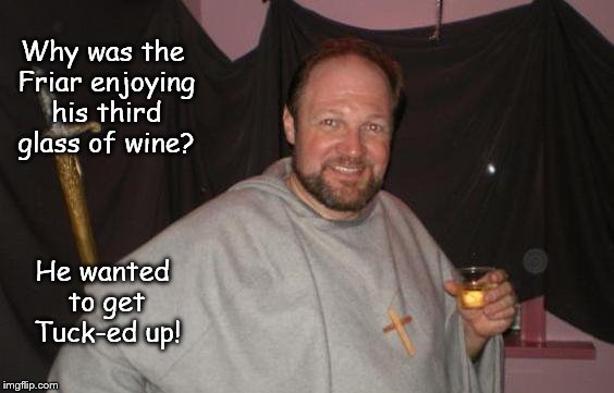 Friar's Follies 2 | Why was the Friar enjoying his third glass of wine? He wanted to get Tuck-ed up! | image tagged in funny friar,funny,wine,drinking wine | made w/ Imgflip meme maker