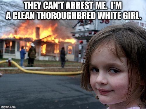 Disaster Girl | THEY CAN'T ARREST ME.  I'M A CLEAN THOROUGHBRED WHITE GIRL. | image tagged in memes,disaster girl | made w/ Imgflip meme maker