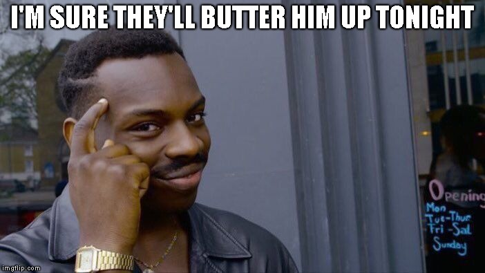 Roll Safe Think About It Meme | I'M SURE THEY'LL BUTTER HIM UP TONIGHT | image tagged in memes,roll safe think about it | made w/ Imgflip meme maker