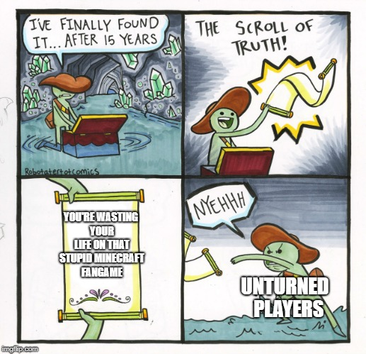 Haters gonna hate  | YOU'RE WASTING YOUR LIFE ON THAT STUPID MINECRAFT FANGAME UNTURNED  PLAYERS | image tagged in memes,the scroll of truth | made w/ Imgflip meme maker