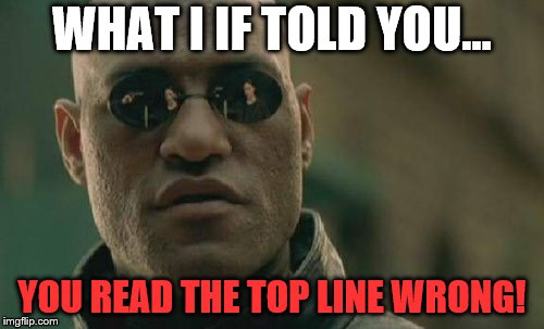 What I If Told You | WHAT I IF TOLD YOU... YOU READ THE TOP LINE WRONG! | image tagged in memes,matrix morpheus,funny,what if i told you,what i if told you,you read that wrong | made w/ Imgflip meme maker