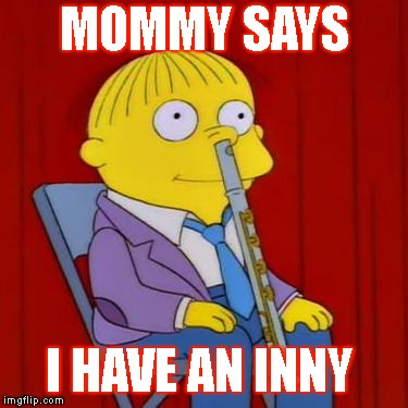 Ralph wiggum flute | MOMMY SAYS I HAVE AN INNY | image tagged in ralph wiggum flute | made w/ Imgflip meme maker