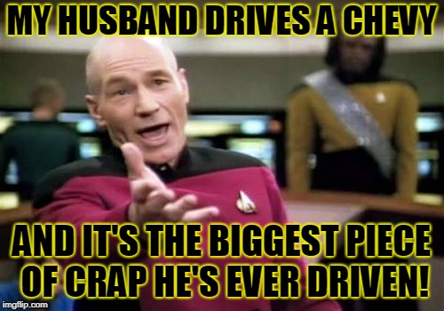 Picard Wtf Meme | MY HUSBAND DRIVES A CHEVY AND IT'S THE BIGGEST PIECE OF CRAP HE'S EVER DRIVEN! | image tagged in memes,picard wtf | made w/ Imgflip meme maker