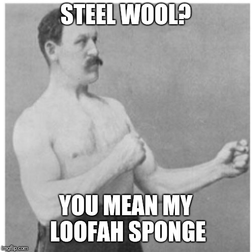 Overly Manly Man Meme | STEEL WOOL? YOU MEAN MY LOOFAH SPONGE | image tagged in memes,overly manly man | made w/ Imgflip meme maker