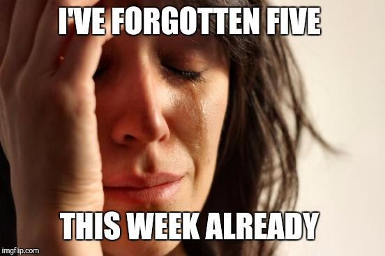 First World Problems Meme | I'VE FORGOTTEN FIVE THIS WEEK ALREADY | image tagged in memes,first world problems | made w/ Imgflip meme maker