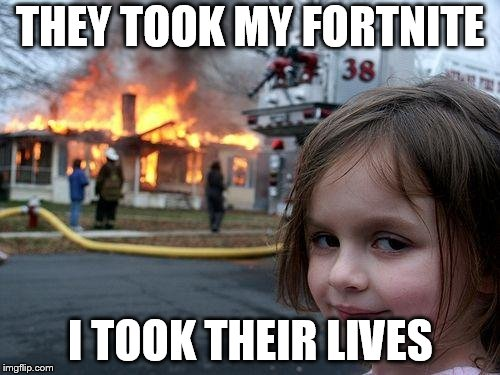 Disaster Girl Meme | THEY TOOK MY FORTNITE I TOOK THEIR LIVES | image tagged in memes,disaster girl | made w/ Imgflip meme maker