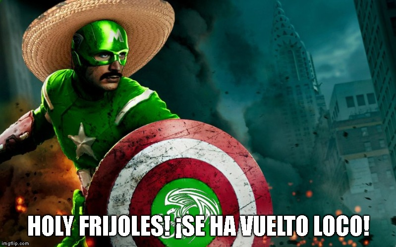 Captain Mexico | HOLY FRIJOLES! ¡SE HA VUELTO LOCO! | image tagged in captain mexico | made w/ Imgflip meme maker
