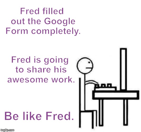 Be like bill computer | Fred filled out the Google Form completely. Fred is going to share his awesome work. Be like Fred. | image tagged in be like bill computer | made w/ Imgflip meme maker
