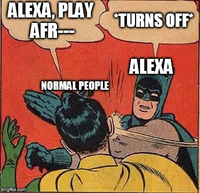 Believe it or not, this happens all the time to me. | ALEXA, PLAY AFR--- *TURNS OFF* ALEXA NORMAL PEOPLE | image tagged in memes,batman slapping robin,amazon echo,alexa | made w/ Imgflip meme maker