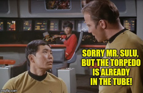 SORRY MR. SULU, BUT THE TORPEDO IS ALREADY IN THE TUBE! | made w/ Imgflip meme maker