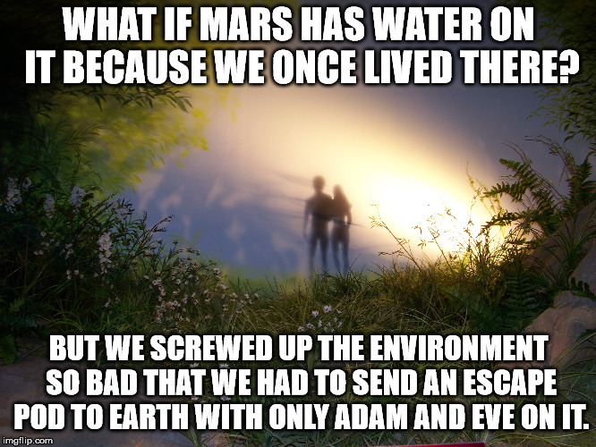 That would explain the stories from the bible. | WHAT IF MARS HAS WATER ON IT BECAUSE WE ONCE LIVED THERE? BUT WE SCREWED UP THE ENVIRONMENT SO BAD THAT WE HAD TO SEND AN ESCAPE POD TO EART | image tagged in memes,adam and eve | made w/ Imgflip meme maker