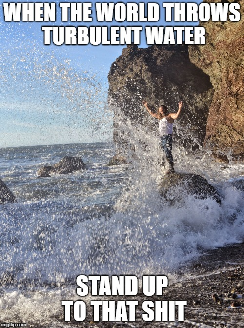 TURBULENT WATER | WHEN THE WORLD THROWS TURBULENT WATER STAND UP TO THAT SHIT | image tagged in rock and wave,inspirational,inspiration,inspirational memes,stand up,be strong | made w/ Imgflip meme maker