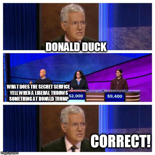 Jeopardy | DONALD DUCK WHAT DOES THE SECRET SERVICE YELL WHEN A LIBERAL THROWS SOMETHING AT DONALD TRUMP CORRECT! | image tagged in jeopardy | made w/ Imgflip meme maker