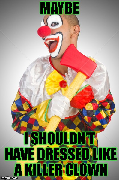MAYBE I SHOULDN'T HAVE DRESSED LIKE A KILLER CLOWN | made w/ Imgflip meme maker