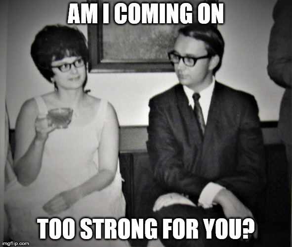 Mad Men goes to church | AM I COMING ON TOO STRONG FOR YOU? | image tagged in mad men goes to church | made w/ Imgflip meme maker