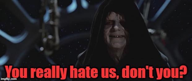darth sidious | You really hate us, don't you? | image tagged in darth sidious | made w/ Imgflip meme maker
