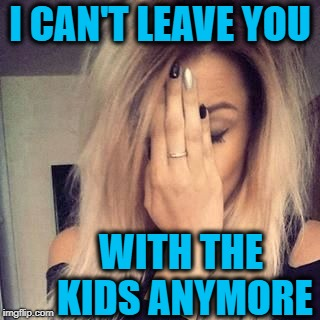 I CAN'T LEAVE YOU WITH THE KIDS ANYMORE | image tagged in face palm | made w/ Imgflip meme maker