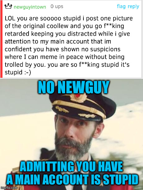At least it's not a political meme... | NO NEWGUY ADMITTING YOU HAVE A MAIN ACCOUNT IS STUPID | image tagged in coollew,comedian coollew,alt accounts,meanwhile in canada,nothing to see here,no u | made w/ Imgflip meme maker