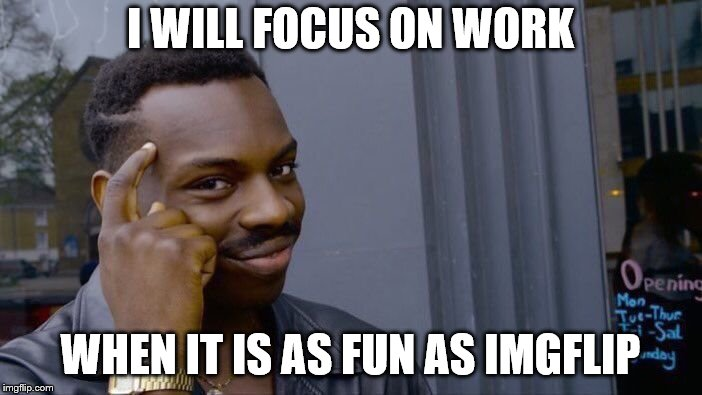 Roll Safe Think About It Meme | I WILL FOCUS ON WORK WHEN IT IS AS FUN AS IMGFLIP | image tagged in memes,roll safe think about it | made w/ Imgflip meme maker