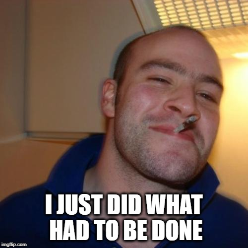 Good Guy Greg Meme | I JUST DID WHAT HAD TO BE DONE | image tagged in memes,good guy greg | made w/ Imgflip meme maker
