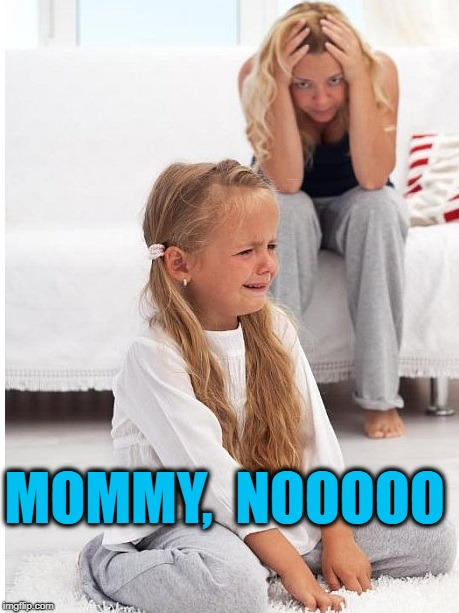 whine | MOMMY,  NOOOOO | image tagged in whine | made w/ Imgflip meme maker