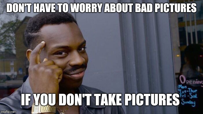 Roll Safe Think About It Meme | DON'T HAVE TO WORRY ABOUT BAD PICTURES IF YOU DON'T TAKE PICTURES | image tagged in memes,roll safe think about it | made w/ Imgflip meme maker