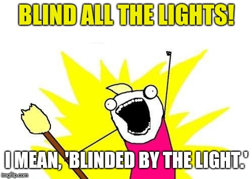 Name the only song written by Boss Springsteen, in which another band took it to #1 on the Billboard Hot 100 charts: | BLIND ALL THE LIGHTS! I MEAN, 'BLINDED BY THE LIGHT.' | image tagged in memes,x all the y,bruce springsteen | made w/ Imgflip meme maker